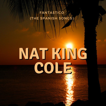 Nat King Cole - Fantastico (The Spanish Songs)