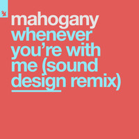 Mahogany - Whenever You're With Me (Sound Design Remix)
