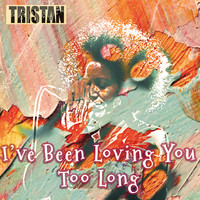Tristan - I've Been Loving You Too Long