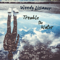 Woody Lissauer - Trouble the Water