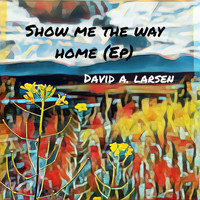 David A. Larsen - Show Me the Way Home - EP