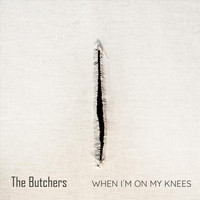 The Butchers - When I'm on My Knees