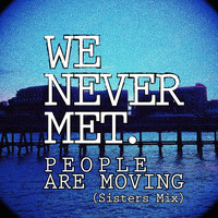 We Never Met - People Are Moving (Sisters Mix)