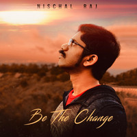 Nischal Raj - Be the Change
