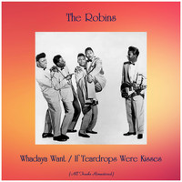 The Robins - Whadaya Want / If Teardrops Were Kisses (All Tracks Remastered)