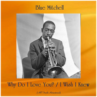 Blue Mitchell - Why Do I Love You? / I Wish I Knew (All Tracks Remastered)