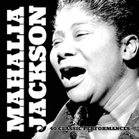 Mahalia Jackson - 40 Classic Performances (Explicit)