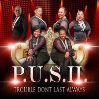 P.U.S.H. - Trouble Don't Last Always