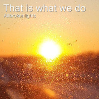 Allbrokenlights - That Is What We Do (Radio Version) (Radio Version)