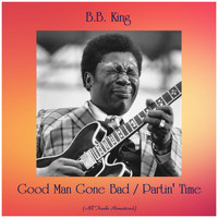 B.B. King - Good Man Gone Bad / Partin' Time (All Tracks Remastered)