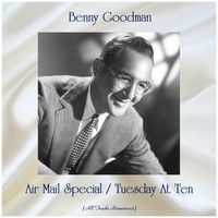 Benny Goodman - Air Mail Special / Tuesday At Ten (All Tracks Remastered)