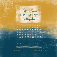 Trevor Hall - Put Down What You Are Carrying (feat. Brett Dennen)