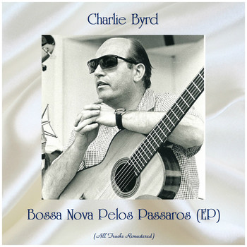 Charlie Byrd - Bossa Nova Pelos Passaros (EP) (All Tracks Remastered)