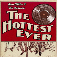 Glenn Miller & His Orchestra - The Hottest Ever