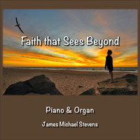 James Michael Stevens - Faith That Sees Beyond - Piano & Organ