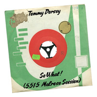Tommy Dorsey - So What! (5515 Melrose Session)