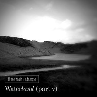 The Rain Dogs / - Waterland (Part V)