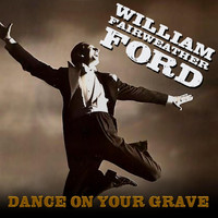 William Fairweather Ford - Dance on Your Grave