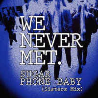 We Never Met - Sugar Phone Baby (Sisters Mix)