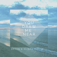 Bryon & Alisha Mitchell / - You Draw Me Near