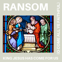 Ransom - King Jesus Has Come For Us (O Come All Ye Faithful)