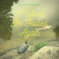 Golden Teardrops - I Won't Be Fooled Again