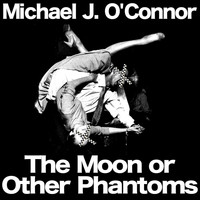 Michael J. O'Connor - The Moon or Other Phantoms (Explicit)