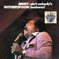 Jimmy Witherspoon - Ain't Nobody's Business !