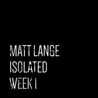 Matt Lange - Isolated: Week 1