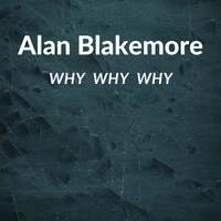 Alan Blakemore / - Why Why Why