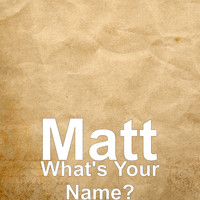 Matt - What's Your Name?