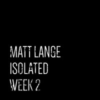 Matt Lange - Isolated: Week 2