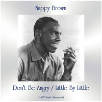 Nappy Brown - Don't Be Angry / Little By Little (All Tracks Remastered)