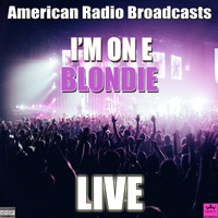 Blondie - I'm On E (Live [Explicit])