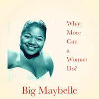 Big Maybelle - What More Can a Woman Do?
