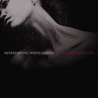 Neverending White Lights - Act III: Love Will Ruin