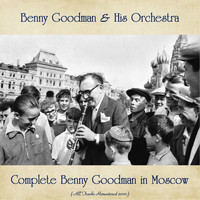 Benny Goodman & His Orchestra - Complete Benny Goodman in Moscow (All Tracks Remastered 2020)