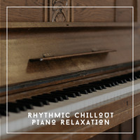 Relaxing Chill Out Music - Rhythmic Chillout Piano Relaxation