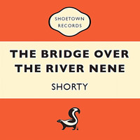 Shorty - The Bridge over the River Nene
