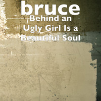 Bruce - Behind an Ugly Girl Is a Beautiful Soul