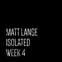 Matt Lange - Isolated: Week 4