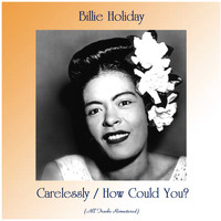 Billie Holiday - Carelessly / How Could You? (All Tracks Remastered)