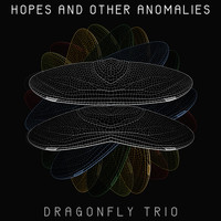 Dragonfly Trio - Hopes and Other Anomalies