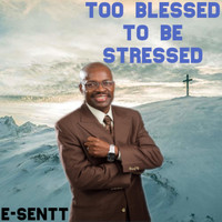 E-Sentt - Too Blessed To Be Stress