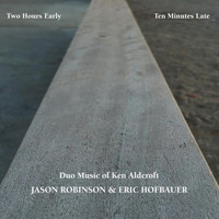 Jason Robinson & Eric Hofbauer - Two Hours Early, Ten Minutes Late: Duo Music of Ken Aldcroft
