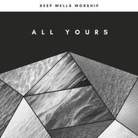 Deep Wells Worship - All Yours