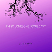Jason Eoff - I'm so Lonesome I Could Cry