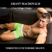 Grant Macdonald - Toronto Cum Whore Shawn (Explicit)