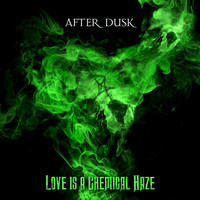 After Dusk - Love Is a Chemical Haze