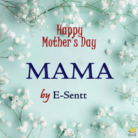 E-Sentt - Mama: Happy Mother`s Day